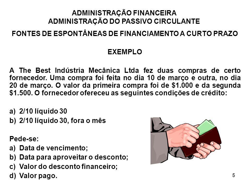 ADMINISTRAÇÃO FINANCEIRA ADMINISTRAÇÃO DO PASSIVO CIRCULANTE 6 FONTES ESPONTÂNEAS DE FINANCIAMENTO A CURTO PRAZO ANALISANDO AS CONDIÇÕES DE CRÉDITO As condições de crédito oferecidas à empresa por seus fornecedores permitem-lhe adiar os pagamentos das compras; ACEITAÇÃO DO DESCONTO FINANCEIRO: não há nenhum custo associado com o fato de se aproveitar um desconto financeiro.