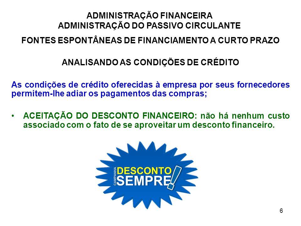 ADMINISTRAÇÃO FINANCEIRA ADMINISTRAÇÃO DO PASSIVO CIRCULANTE 7 FONTES ESPONTÂNEAS DE FINANCIAMENTO A CURTO PRAZO ANALISANDO AS CONDIÇÕES DE CRÉDITO NÃO APROVEITAMENTO DO DESCONTO FINANCEIRO: pagar no último dia do período de crédito.