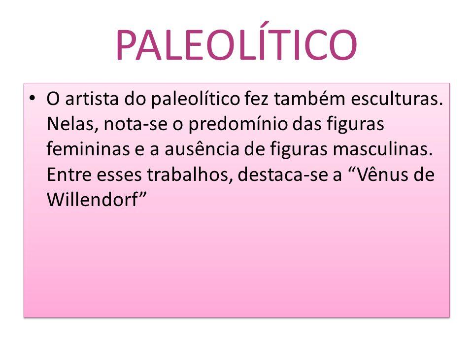 PALEOLÍTICO O artista do paleolítico fez também esculturas. Nelas, nota-se o predomínio das figuras femininas e a ausência de figuras masculinas. Entr