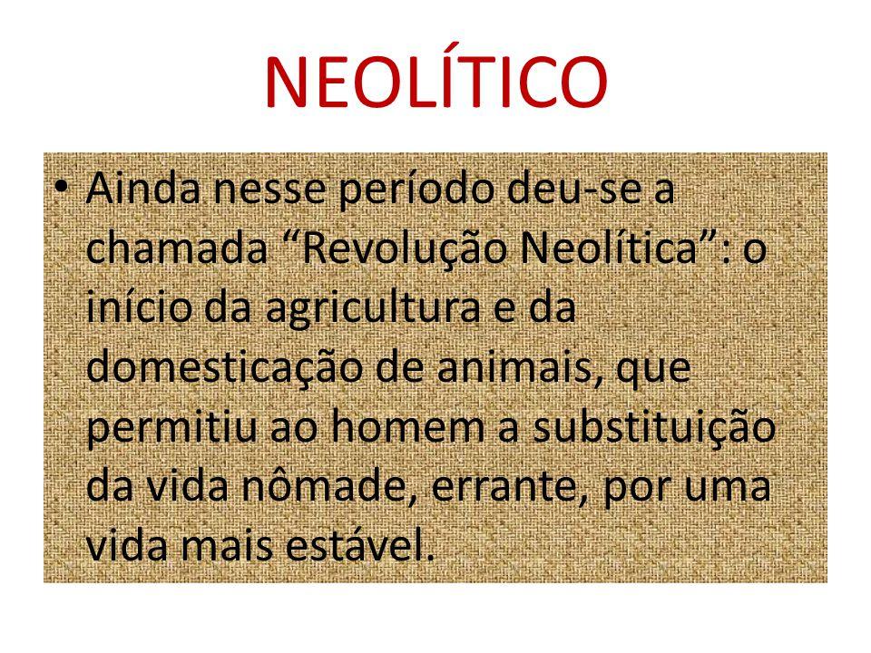 """NEOLÍTICO Ainda nesse período deu-se a chamada """"Revolução Neolítica"""": o início da agricultura e da domesticação de animais, que permitiu ao homem a su"""
