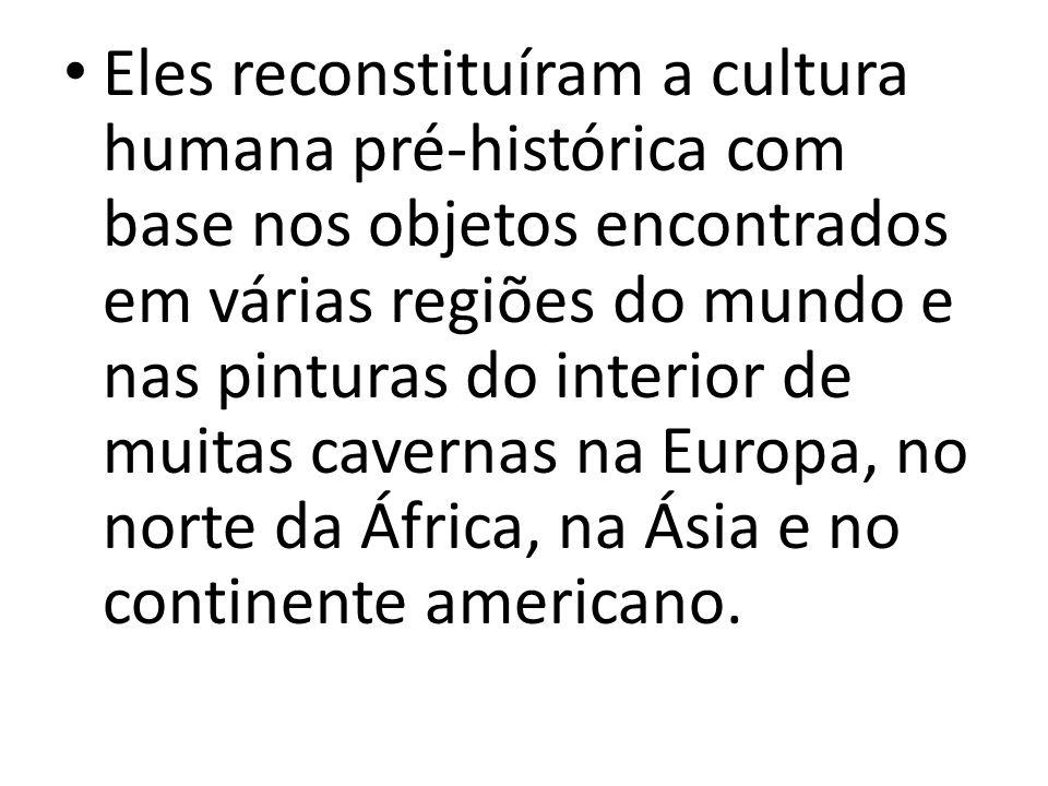 Eles reconstituíram a cultura humana pré-histórica com base nos objetos encontrados em várias regiões do mundo e nas pinturas do interior de muitas ca