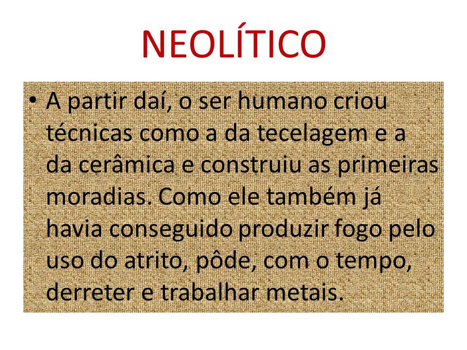 NEOLÍTICO A partir daí, o ser humano criou técnicas como a da tecelagem e a da cerâmica e construiu as primeiras moradias. Como ele também já havia co