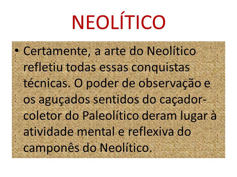 NEOLÍTICO Certamente, a arte do Neolítico refletiu todas essas conquistas técnicas. O poder de observação e os aguçados sentidos do caçador- coletor d