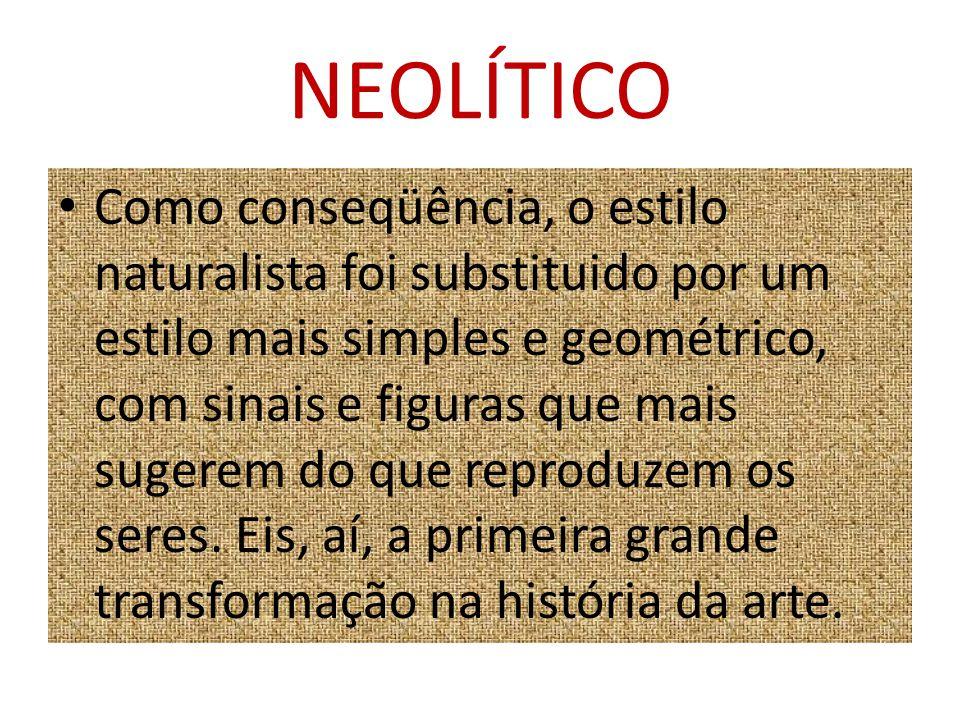 NEOLÍTICO Como conseqüência, o estilo naturalista foi substituido por um estilo mais simples e geométrico, com sinais e figuras que mais sugerem do qu