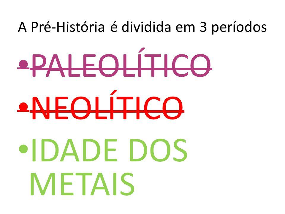 A Pré-História é dividida em 3 períodos PALEOLÍTICO NEOLÍTICO IDADE DOS METAIS