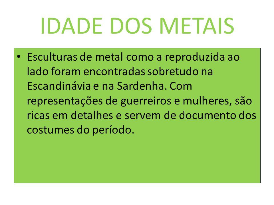 IDADE DOS METAIS Esculturas de metal como a reproduzida ao lado foram encontradas sobretudo na Escandinávia e na Sardenha. Com representações de guerr