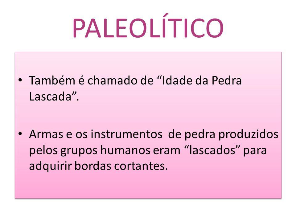 """PALEOLÍTICO Também é chamado de """"Idade da Pedra Lascada"""". Armas e os instrumentos de pedra produzidos pelos grupos humanos eram """"lascados"""" para adquir"""