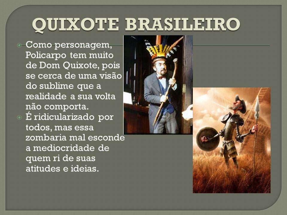  Como personagem, Policarpo tem muito de Dom Quixote, pois se cerca de uma visão do sublime que a realidade a sua volta não comporta.  É ridiculariz