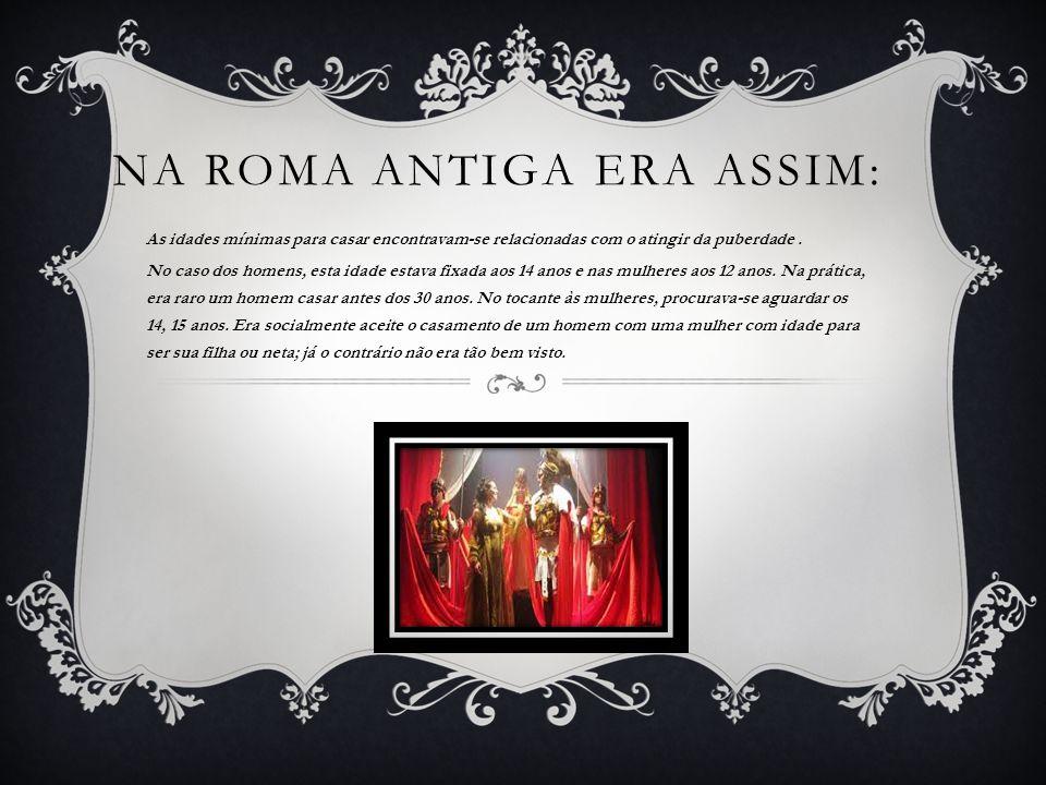 NA ROMA ANTIGA ERA ASSIM: As idades mínimas para casar encontravam-se relacionadas com o atingir da puberdade. No caso dos homens, esta idade estava f