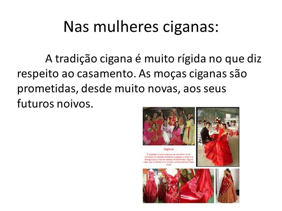 Nas mulheres ciganas: A tradição cigana é muito rígida no que diz respeito ao casamento. As moças ciganas são prometidas, desde muito novas, aos seus