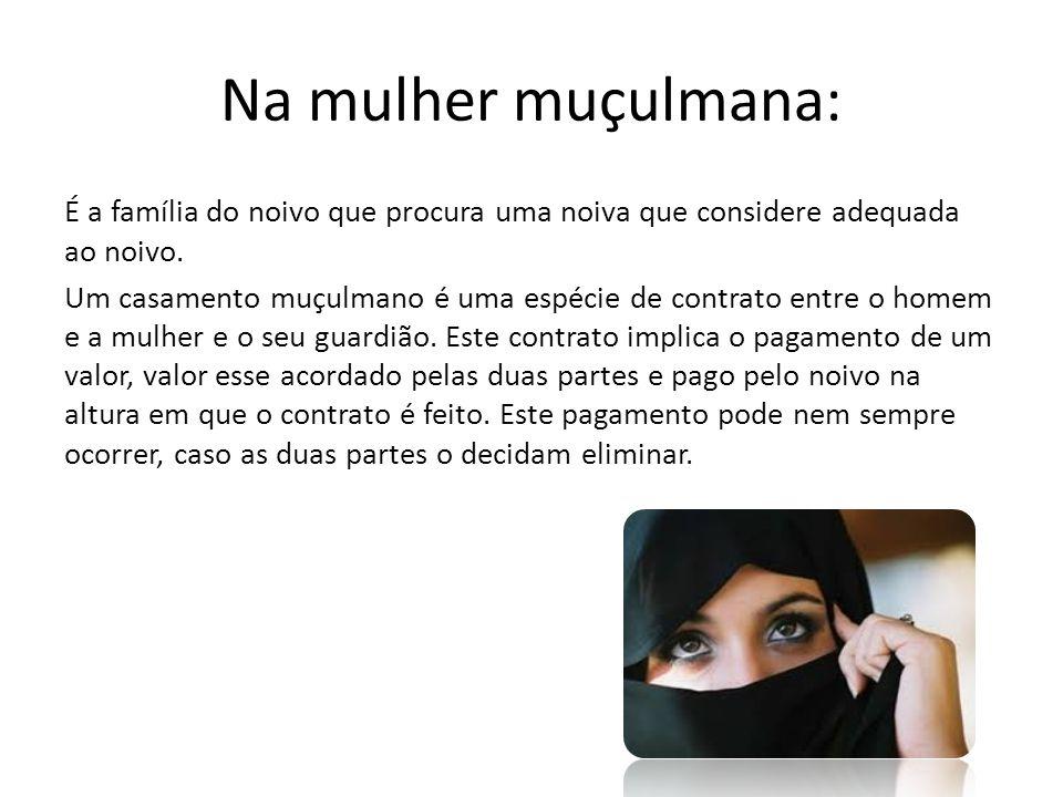Na mulher muçulmana: É a família do noivo que procura uma noiva que considere adequada ao noivo. Um casamento muçulmano é uma espécie de contrato entr