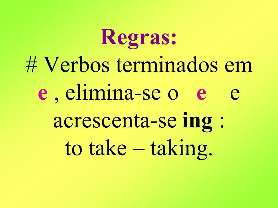 Regras: # Verbos terminados em e, elimina-se o e e acrescenta-se ing : to take – taking.