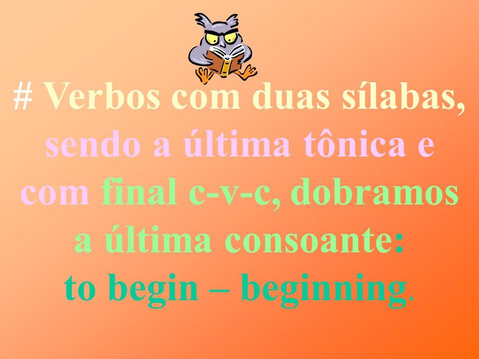 # Verbos com uma só sílaba e terminados em consoante- vogal- consoante, dobramos a consoante final: to get – getting.