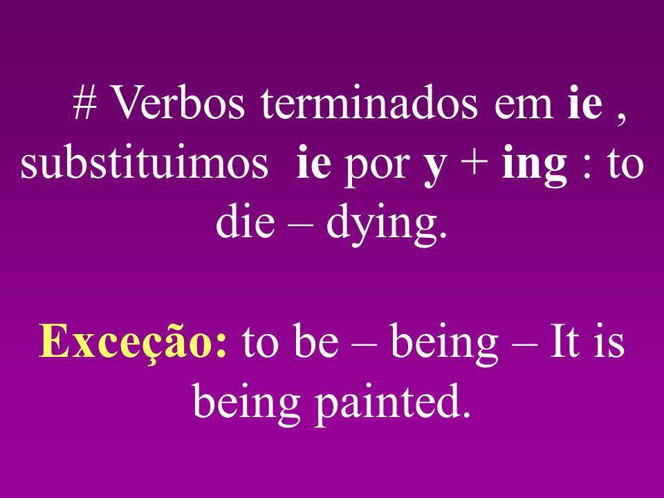 # Verbos terminados em ie, substituimos ie por y + ing : to die – dying.