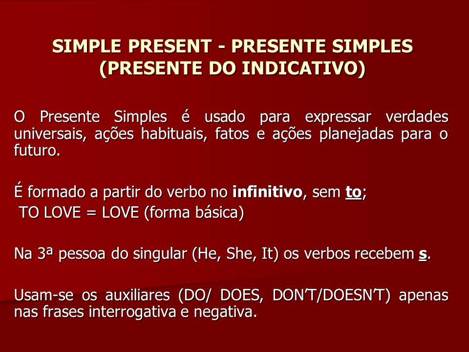 SIMPLE PRESENT - PRESENTE SIMPLES (PRESENTE DO INDICATIVO) O Presente Simples é usado para expressar verdades universais, ações habituais, fatos e açõ
