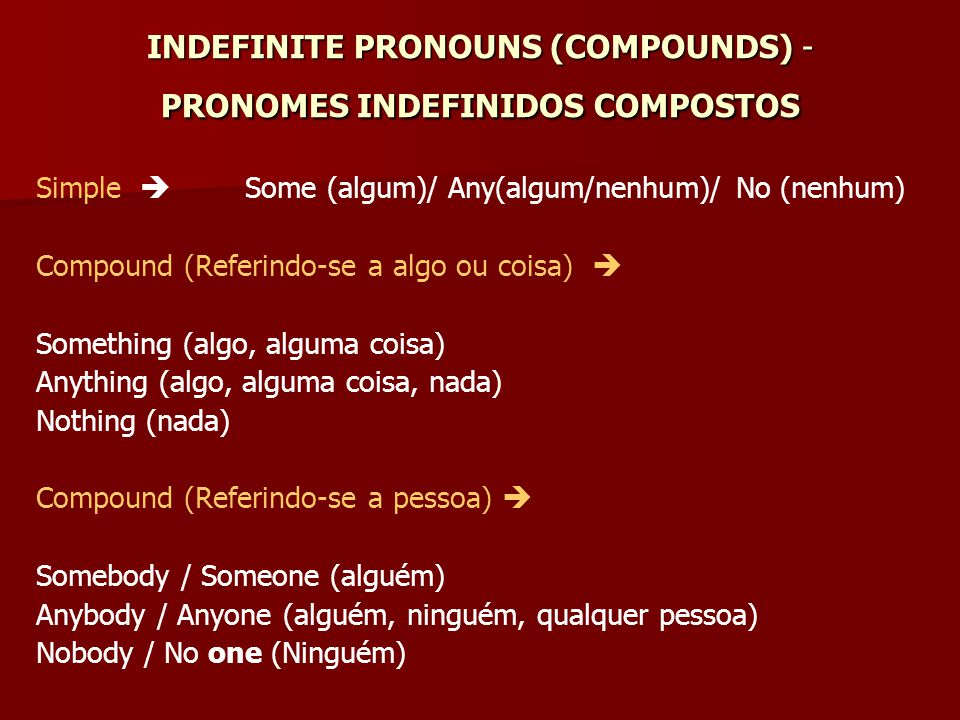INDEFINITE PRONOUNS (COMPOUNDS) - PRONOMES INDEFINIDOS COMPOSTOS Simple  Some (algum)/ Any(algum/nenhum)/ No (nenhum) Compound (Referindo-se a algo o