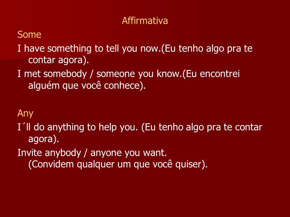 Affirmativa Some I have something to tell you now.(Eu tenho algo pra te contar agora). I met somebody / someone you know.(Eu encontrei alguém que você