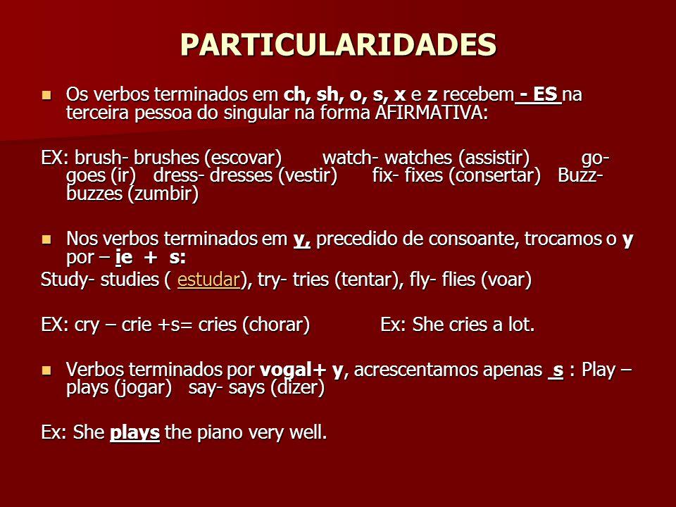 PARTICULARIDADES Os verbos terminados em ch, sh, o, s, x e z recebem - ES na terceira pessoa do singular na forma AFIRMATIVA: Os verbos terminados em