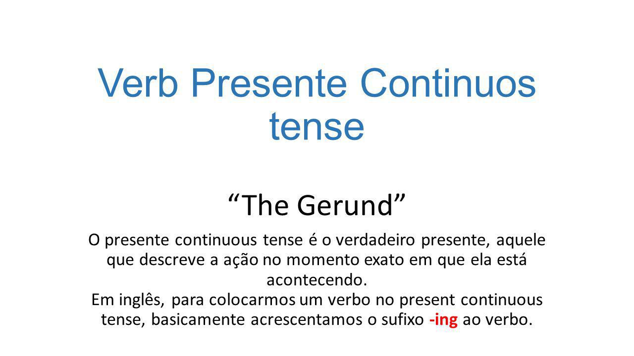 Verb Presente Continuos tense The Gerund O presente continuous tense é o verdadeiro presente, aquele que descreve a ação no momento exato em que ela está acontecendo.