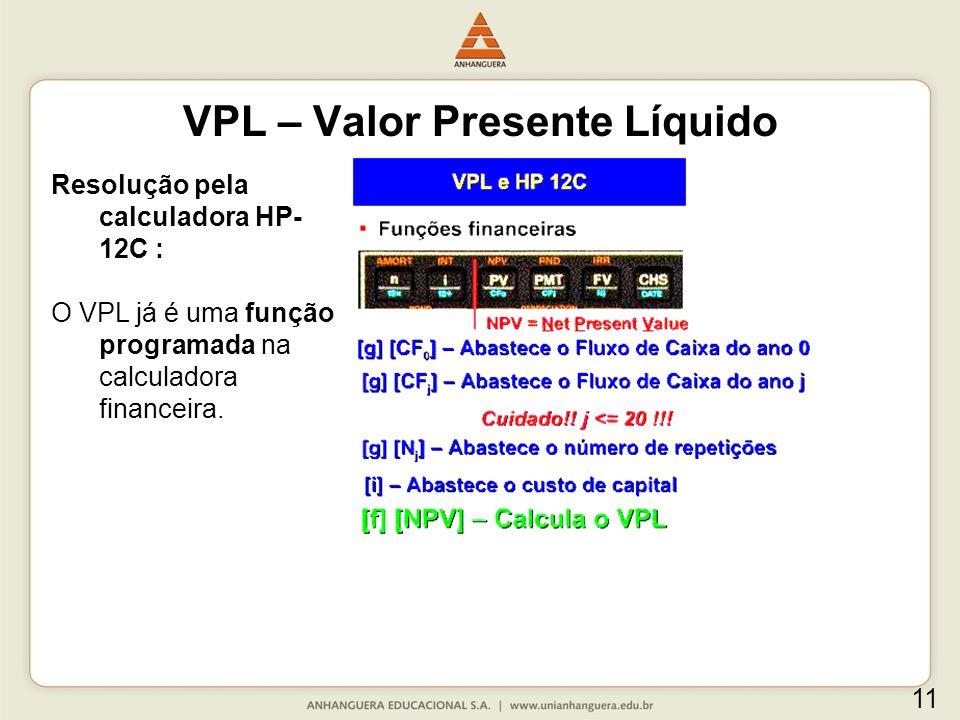 Resolução pela calculadora HP- 12C : O VPL já é uma função programada na calculadora financeira. VPL – Valor Presente Líquido 11