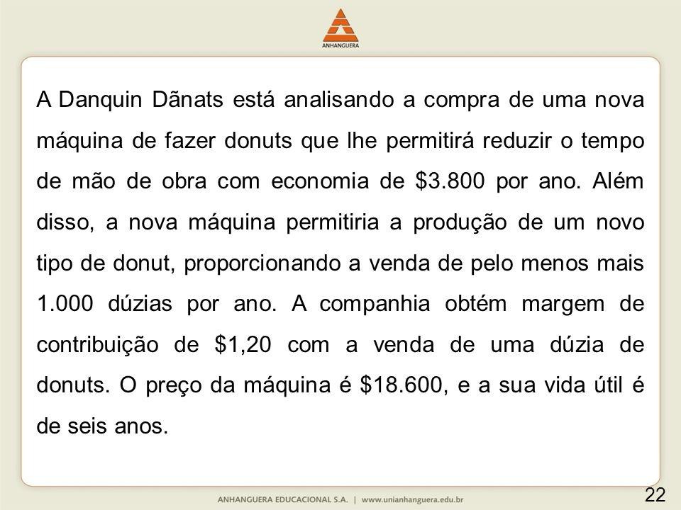 A Danquin Dãnats está analisando a compra de uma nova máquina de fazer donuts que lhe permitirá reduzir o tempo de mão de obra com economia de $3.800