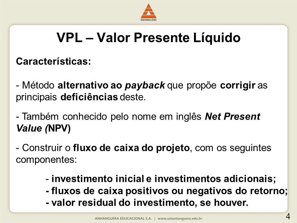 VPL – Valor Presente Líquido Características: - Método alternativo ao payback que propõe corrigir as principais deficiências deste. - Também conhecido