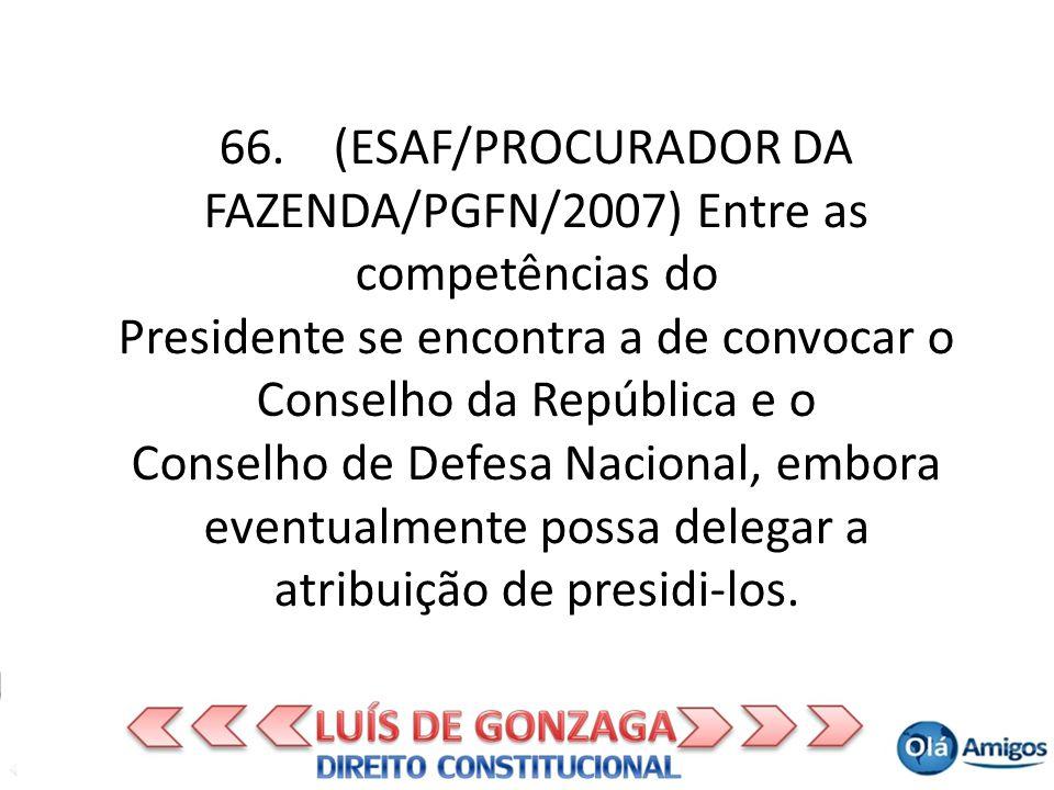 66. (ESAF/PROCURADOR DA FAZENDA/PGFN/2007) Entre as competências do Presidente se encontra a de convocar o Conselho da República e o Conselho de Defes
