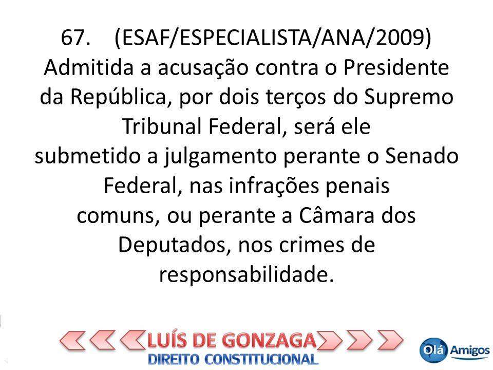 67. (ESAF/ESPECIALISTA/ANA/2009) Admitida a acusação contra o Presidente da República, por dois terços do Supremo Tribunal Federal, será ele submetido