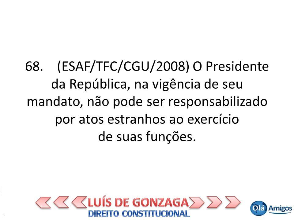 68. (ESAF/TFC/CGU/2008) O Presidente da República, na vigência de seu mandato, não pode ser responsabilizado por atos estranhos ao exercício de suas f
