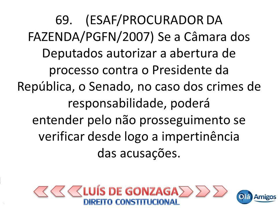 69. (ESAF/PROCURADOR DA FAZENDA/PGFN/2007) Se a Câmara dos Deputados autorizar a abertura de processo contra o Presidente da República, o Senado, no c