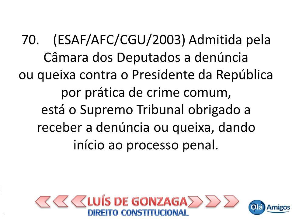 70. (ESAF/AFC/CGU/2003) Admitida pela Câmara dos Deputados a denúncia ou queixa contra o Presidente da República por prática de crime comum, está o Su