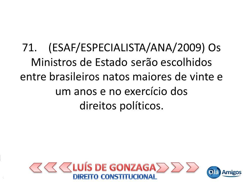 71. (ESAF/ESPECIALISTA/ANA/2009) Os Ministros de Estado serão escolhidos entre brasileiros natos maiores de vinte e um anos e no exercício dos direito