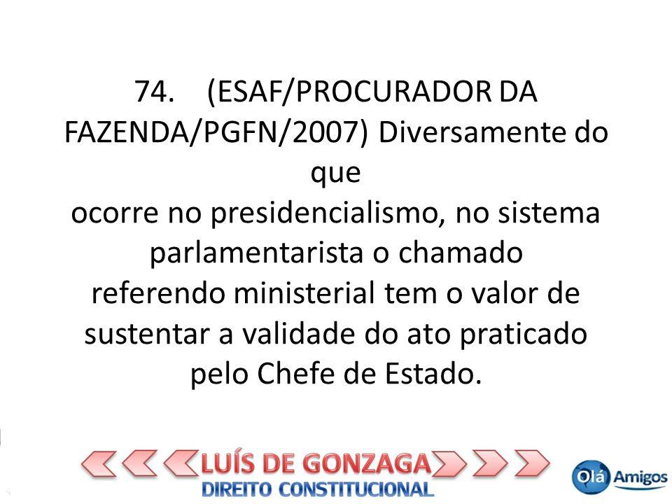74. (ESAF/PROCURADOR DA FAZENDA/PGFN/2007) Diversamente do que ocorre no presidencialismo, no sistema parlamentarista o chamado referendo ministerial