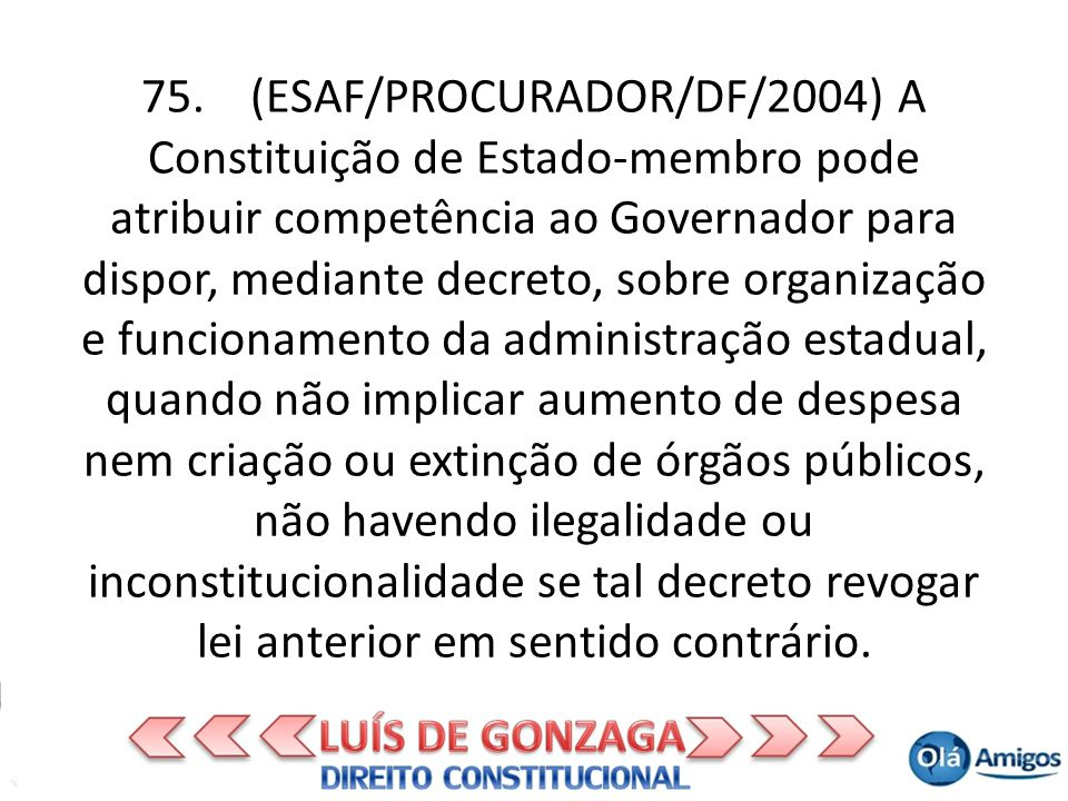 75. (ESAF/PROCURADOR/DF/2004) A Constituição de Estado-membro pode atribuir competência ao Governador para dispor, mediante decreto, sobre organização