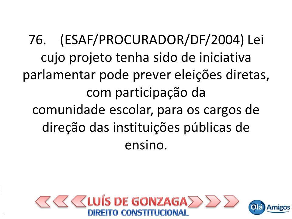 76. (ESAF/PROCURADOR/DF/2004) Lei cujo projeto tenha sido de iniciativa parlamentar pode prever eleições diretas, com participação da comunidade escol