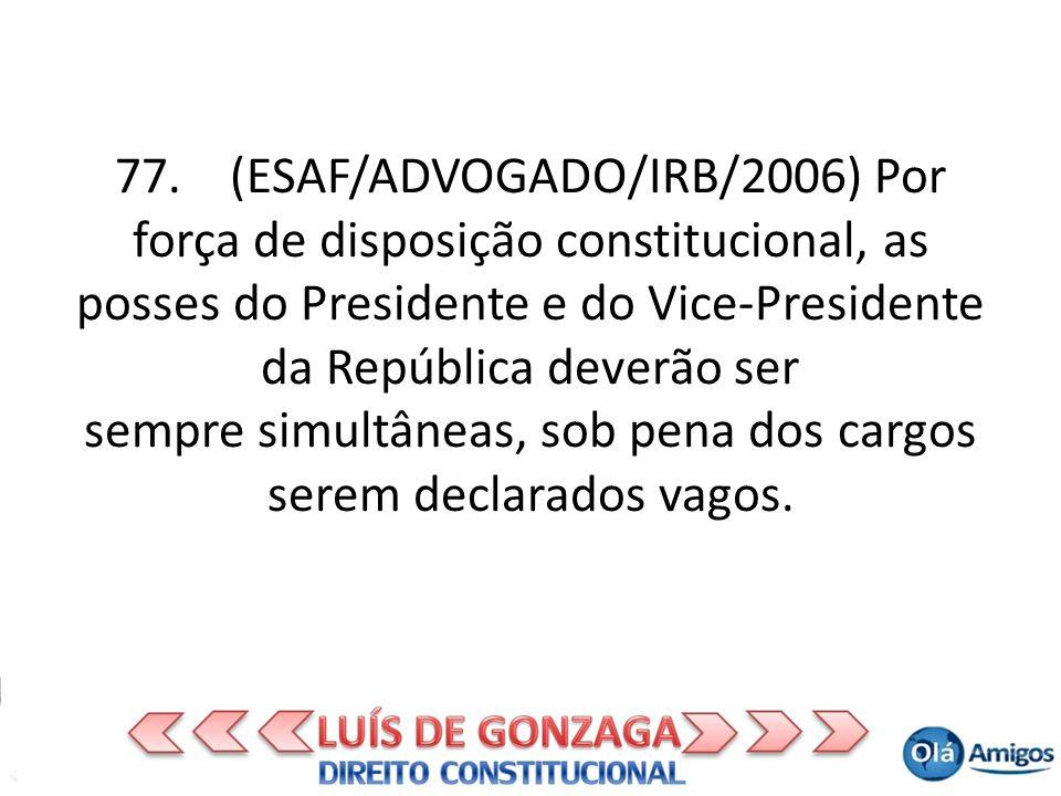 77. (ESAF/ADVOGADO/IRB/2006) Por força de disposição constitucional, as posses do Presidente e do Vice-Presidente da República deverão ser sempre simu