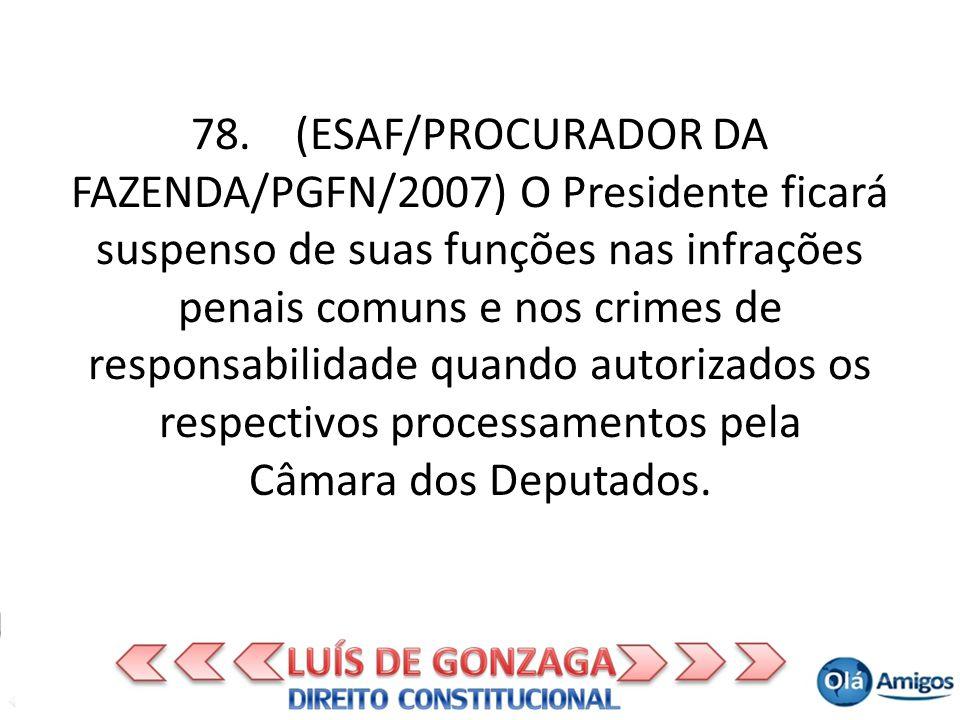 78. (ESAF/PROCURADOR DA FAZENDA/PGFN/2007) O Presidente ficará suspenso de suas funções nas infrações penais comuns e nos crimes de responsabilidade q