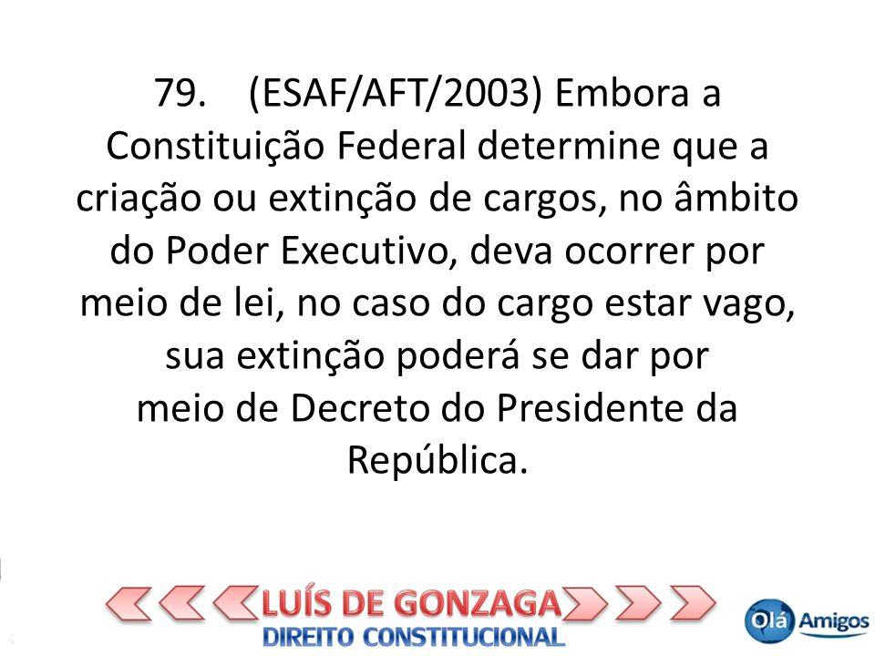 79. (ESAF/AFT/2003) Embora a Constituição Federal determine que a criação ou extinção de cargos, no âmbito do Poder Executivo, deva ocorrer por meio d