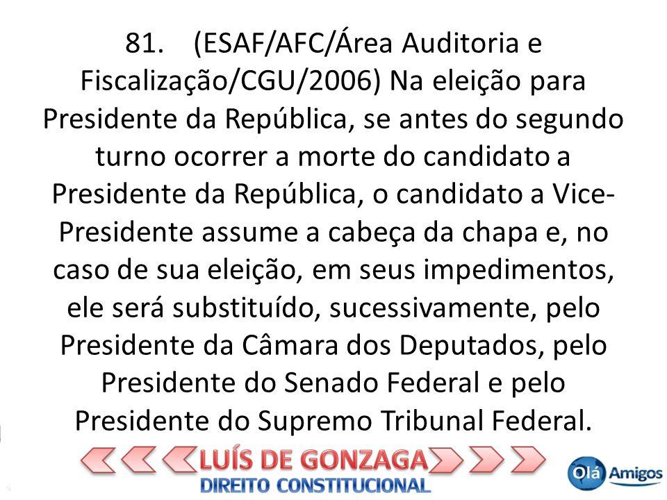 81. (ESAF/AFC/Área Auditoria e Fiscalização/CGU/2006) Na eleição para Presidente da República, se antes do segundo turno ocorrer a morte do candidato