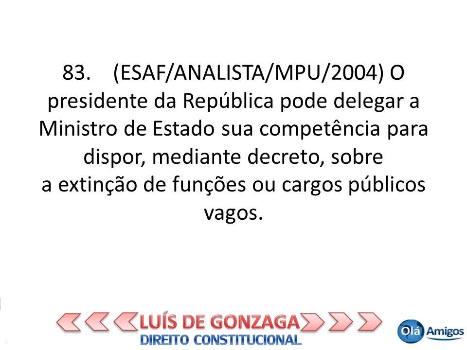 83. (ESAF/ANALISTA/MPU/2004) O presidente da República pode delegar a Ministro de Estado sua competência para dispor, mediante decreto, sobre a extinç
