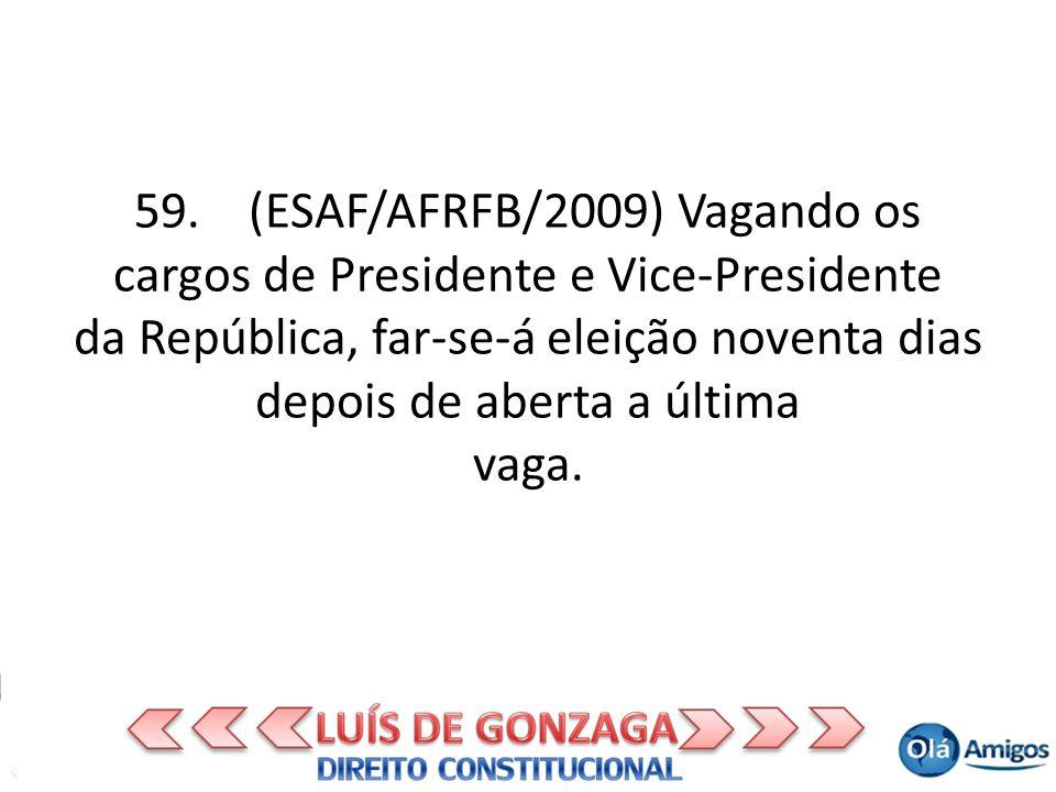 59. (ESAF/AFRFB/2009) Vagando os cargos de Presidente e Vice-Presidente da República, far-se-á eleição noventa dias depois de aberta a última vaga.