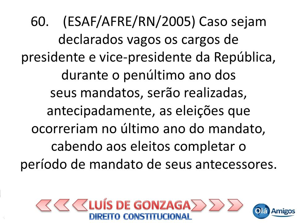 60. (ESAF/AFRE/RN/2005) Caso sejam declarados vagos os cargos de presidente e vice-presidente da República, durante o penúltimo ano dos seus mandatos,
