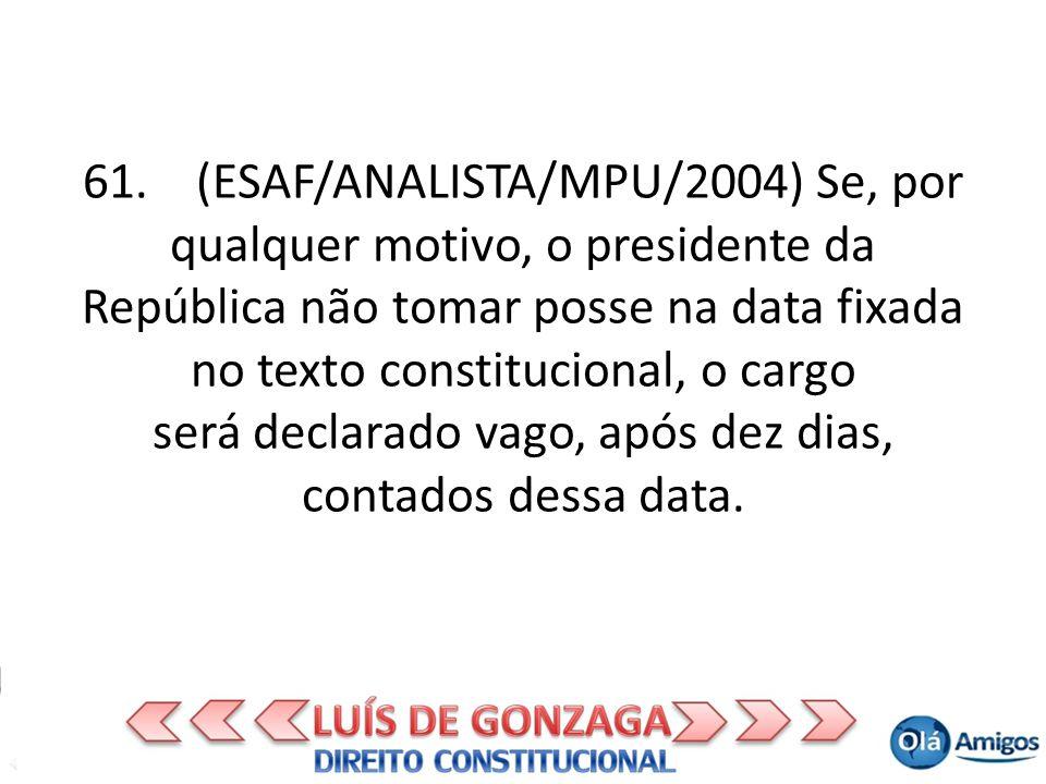 61. (ESAF/ANALISTA/MPU/2004) Se, por qualquer motivo, o presidente da República não tomar posse na data fixada no texto constitucional, o cargo será d