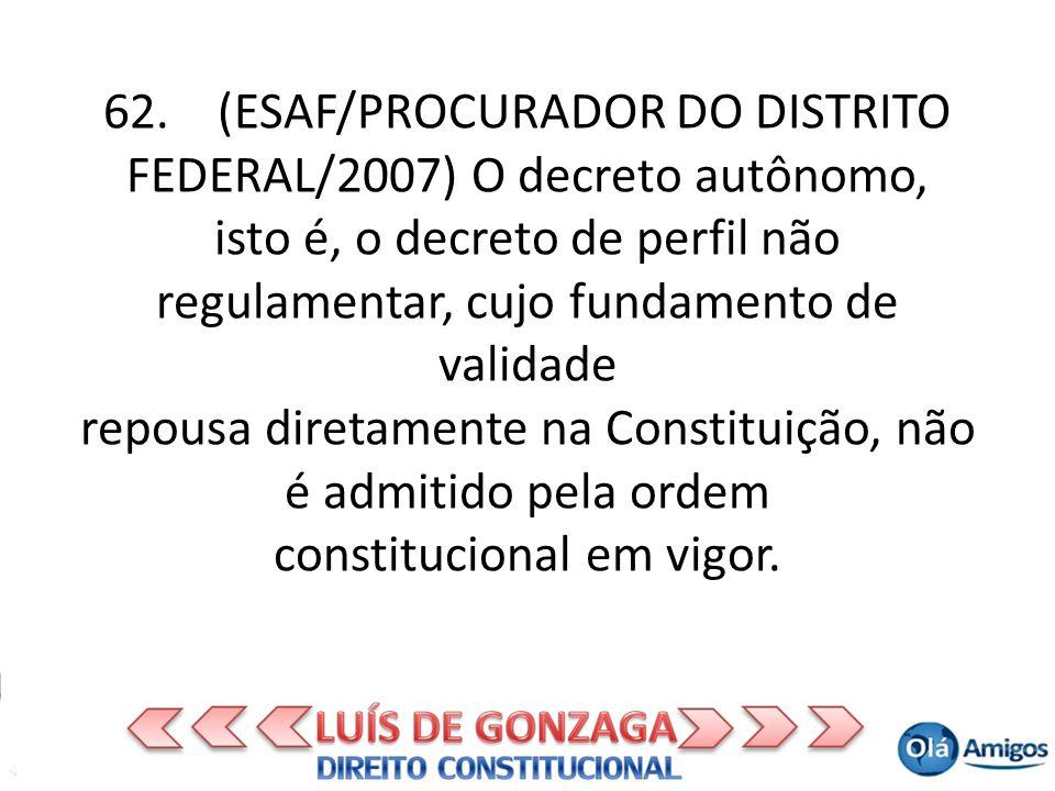 62. (ESAF/PROCURADOR DO DISTRITO FEDERAL/2007) O decreto autônomo, isto é, o decreto de perfil não regulamentar, cujo fundamento de validade repousa d