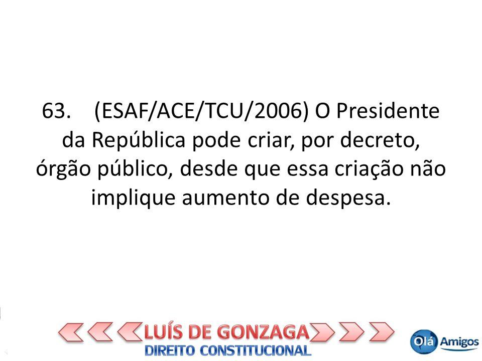 63. (ESAF/ACE/TCU/2006) O Presidente da República pode criar, por decreto, órgão público, desde que essa criação não implique aumento de despesa.