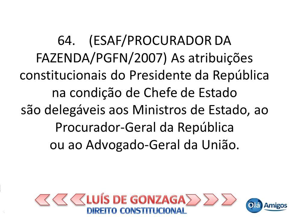 64. (ESAF/PROCURADOR DA FAZENDA/PGFN/2007) As atribuições constitucionais do Presidente da República na condição de Chefe de Estado são delegáveis aos