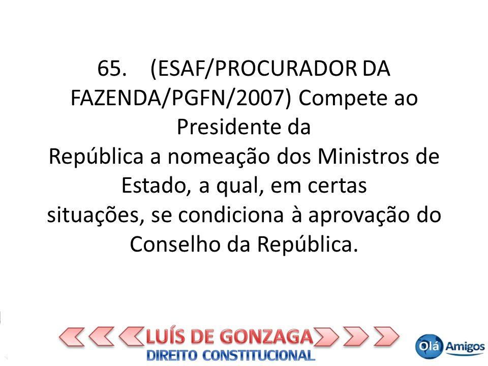 65. (ESAF/PROCURADOR DA FAZENDA/PGFN/2007) Compete ao Presidente da República a nomeação dos Ministros de Estado, a qual, em certas situações, se cond