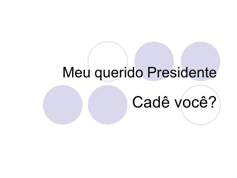 Meu querido Presidente Cadê você?