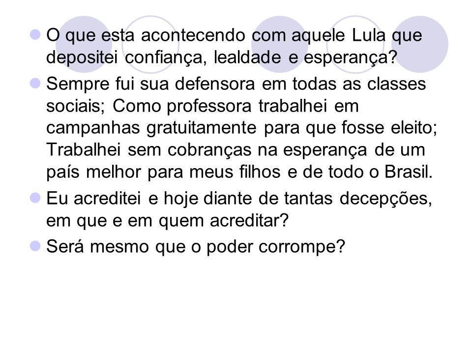 O que esta acontecendo com aquele Lula que depositei confiança, lealdade e esperança? Sempre fui sua defensora em todas as classes sociais; Como profe