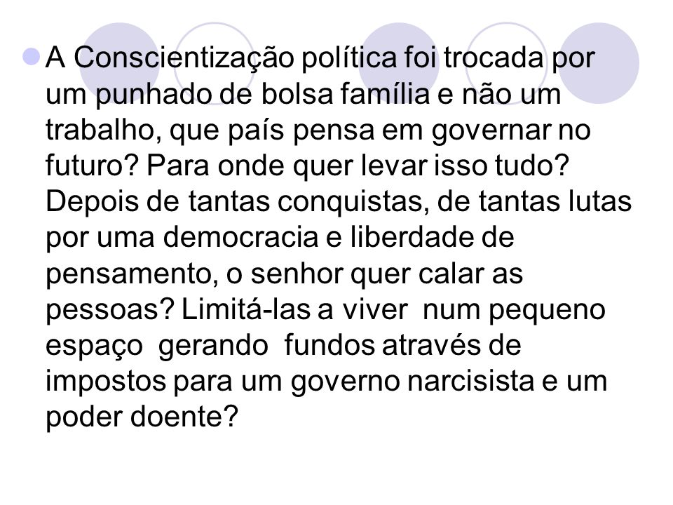 A Conscientização política foi trocada por um punhado de bolsa família e não um trabalho, que país pensa em governar no futuro.